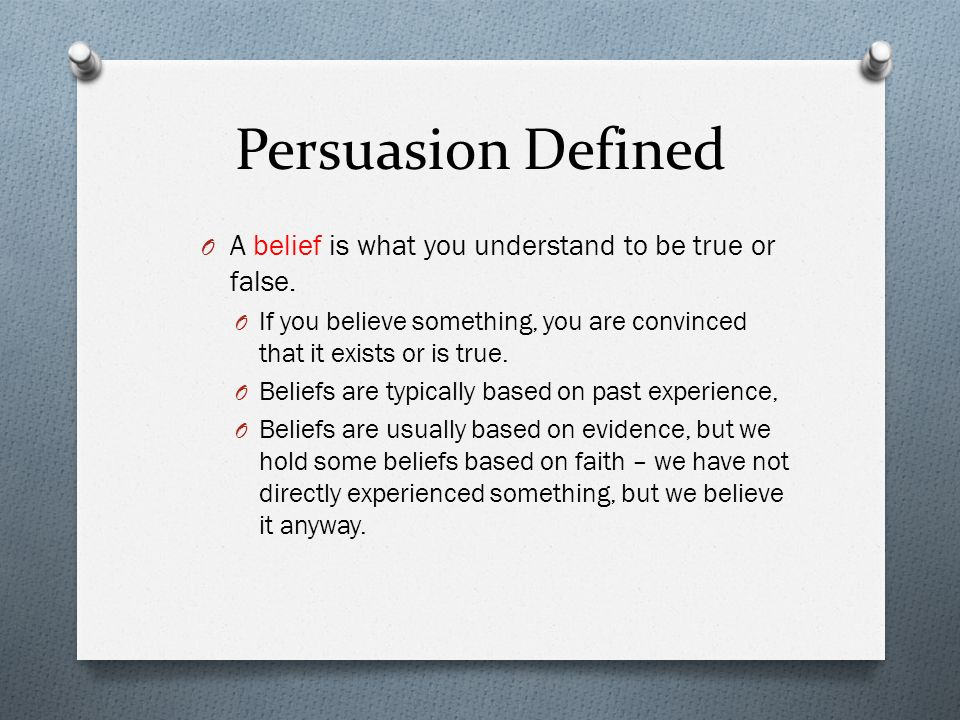 Persuasion Defined A belief is what you understand to be true or false. If you believe something, you are convinced that it exists or is true.
