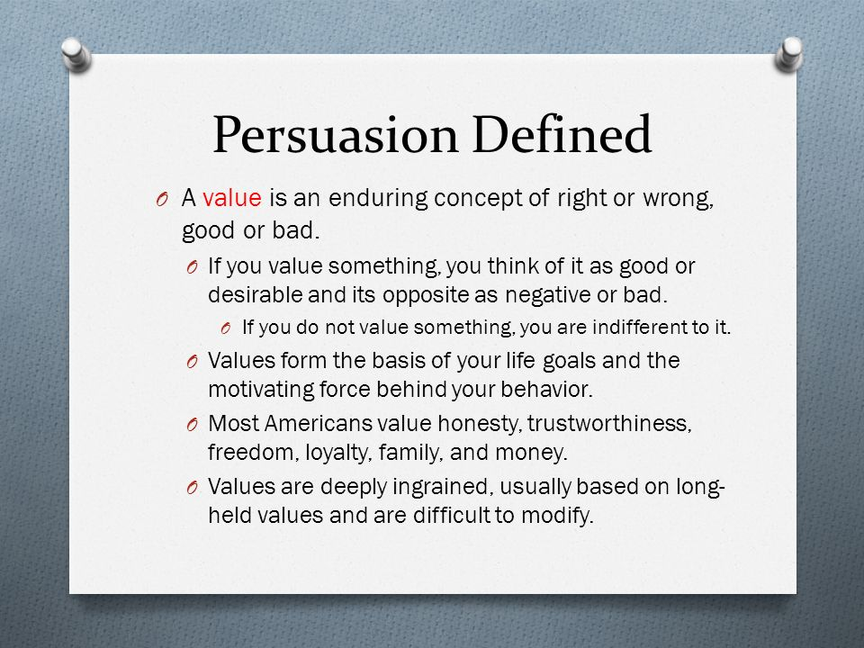 Persuasion Defined A value is an enduring concept of right or wrong, good or bad.