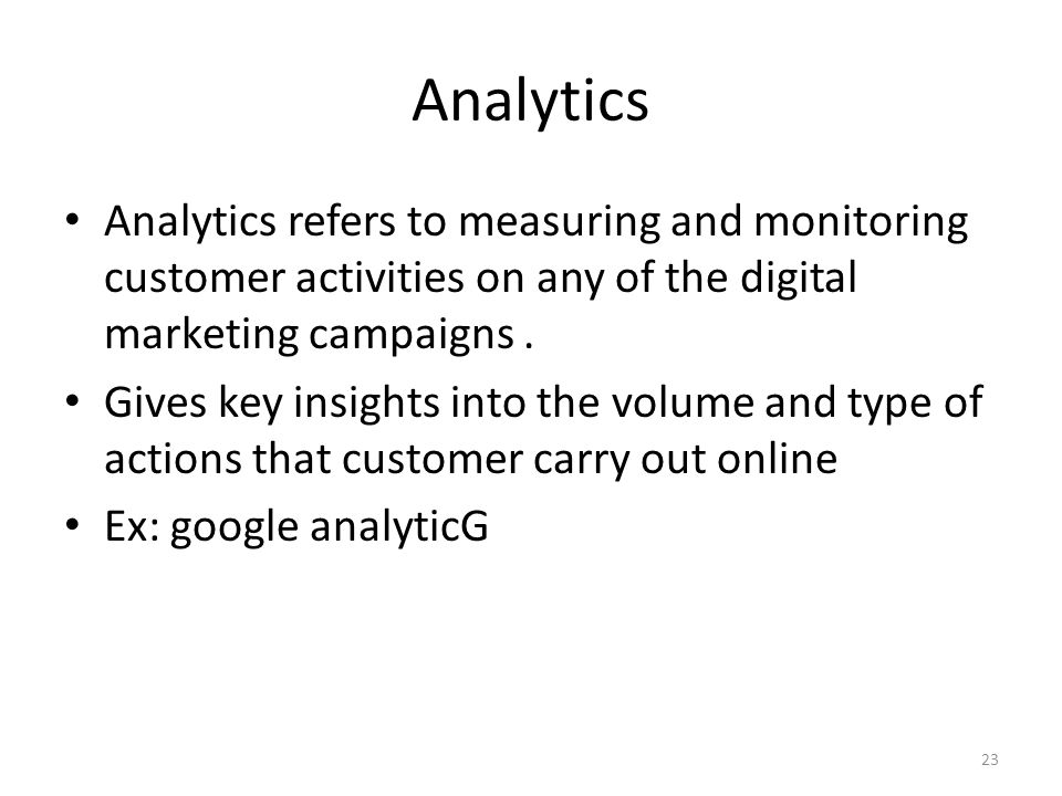 Analytics Analytics refers to measuring and monitoring customer activities on any of the digital marketing campaigns .