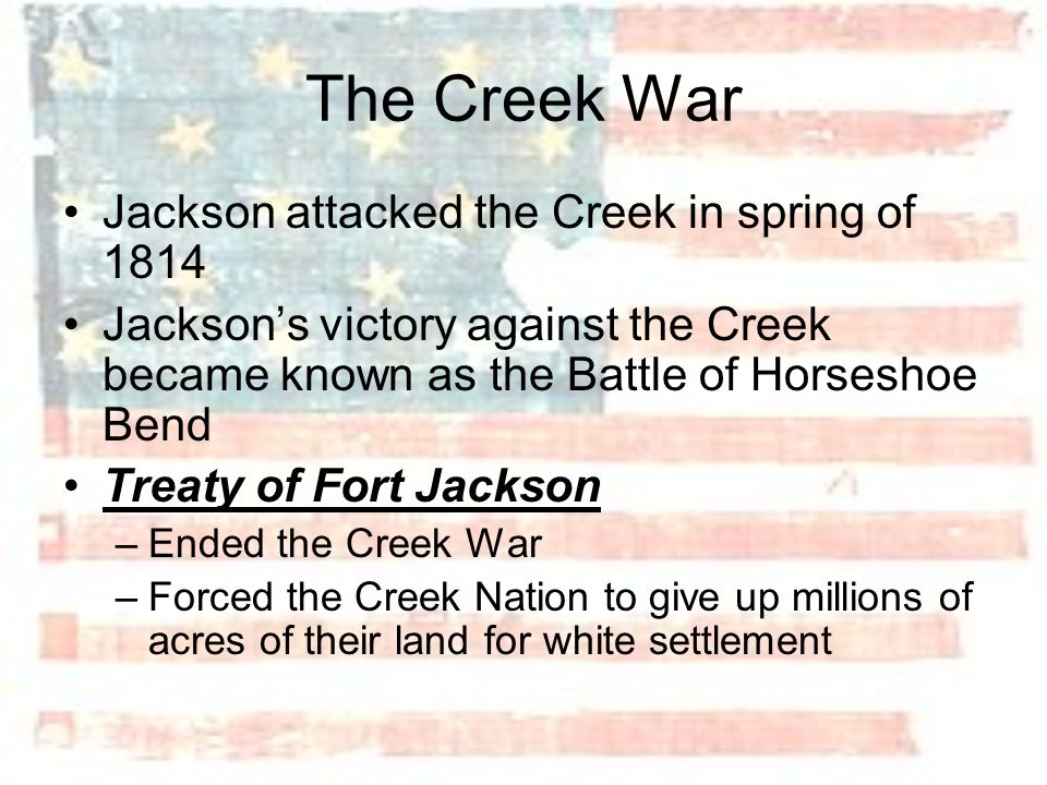 The Creek War Jackson attacked the Creek in spring of 1814