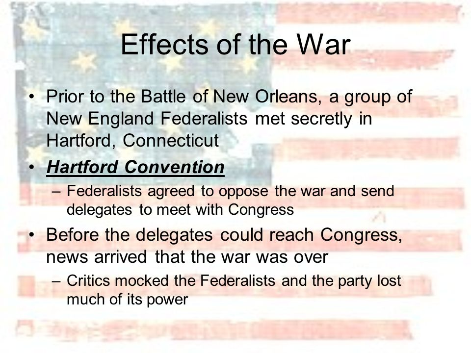 Effects of the War Prior to the Battle of New Orleans, a group of New England Federalists met secretly in Hartford, Connecticut.