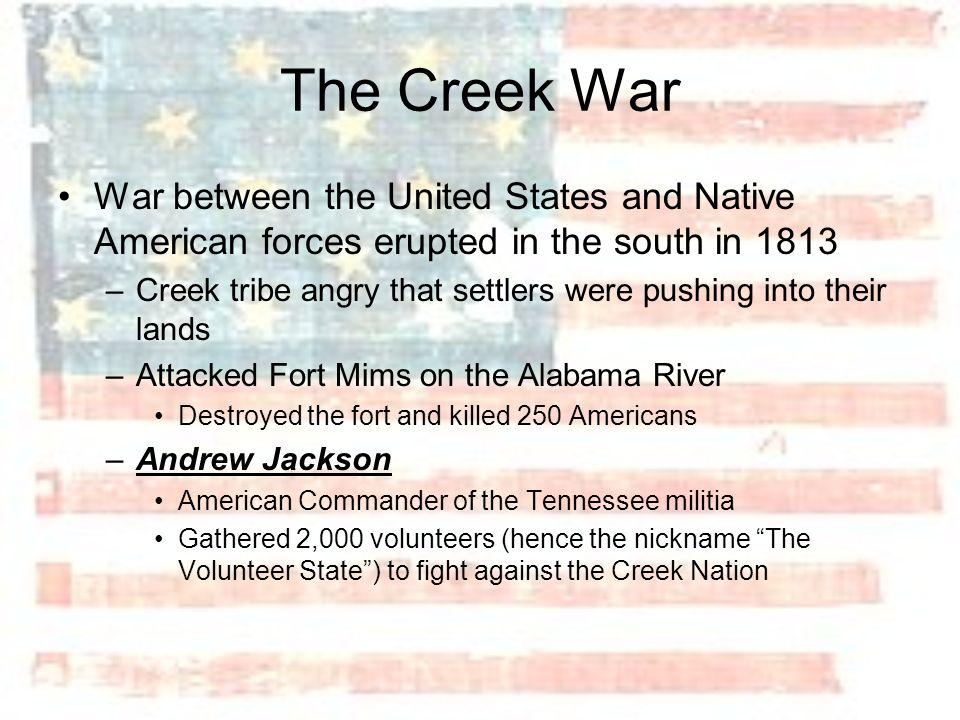 The Creek War War between the United States and Native American forces erupted in the south in