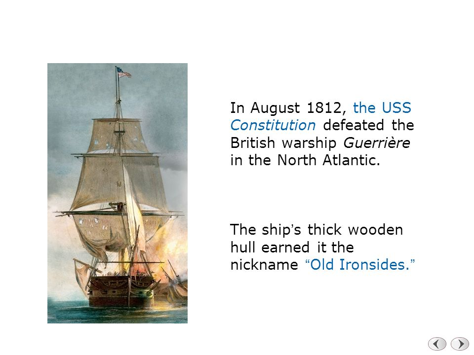 In August 1812, the USS Constitution defeated the British warship Guerrière in the North Atlantic.