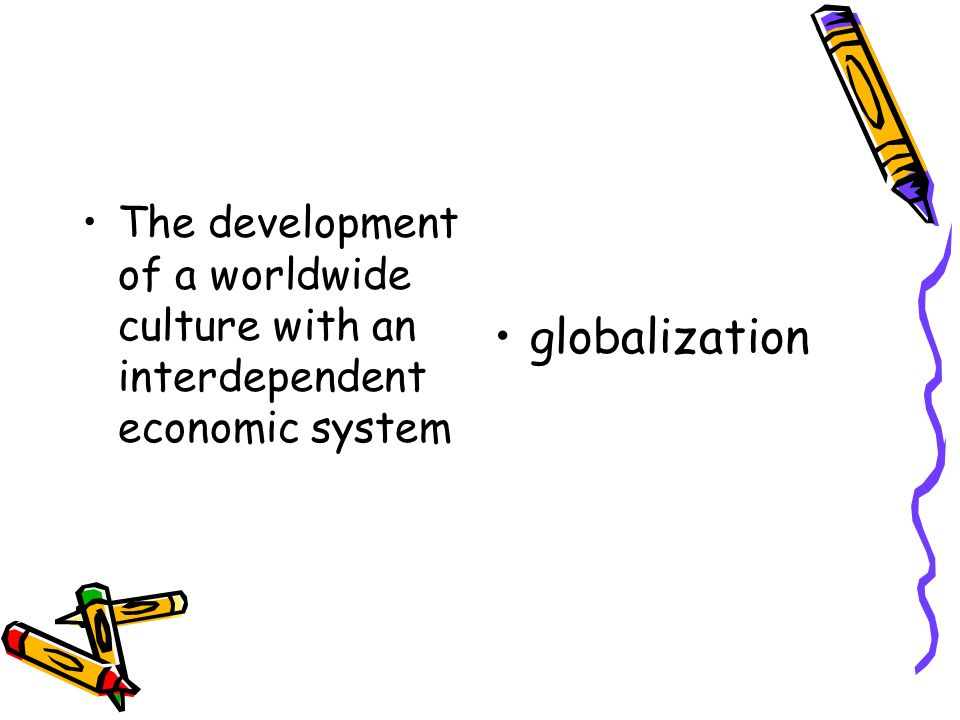 The development of a worldwide culture with an interdependent economic system