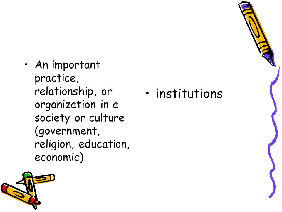 An important practice, relationship, or organization in a society or culture (government, religion, education, economic)