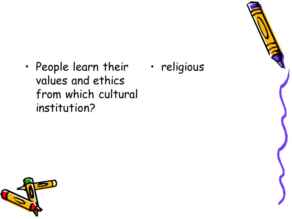 People learn their values and ethics from which cultural institution