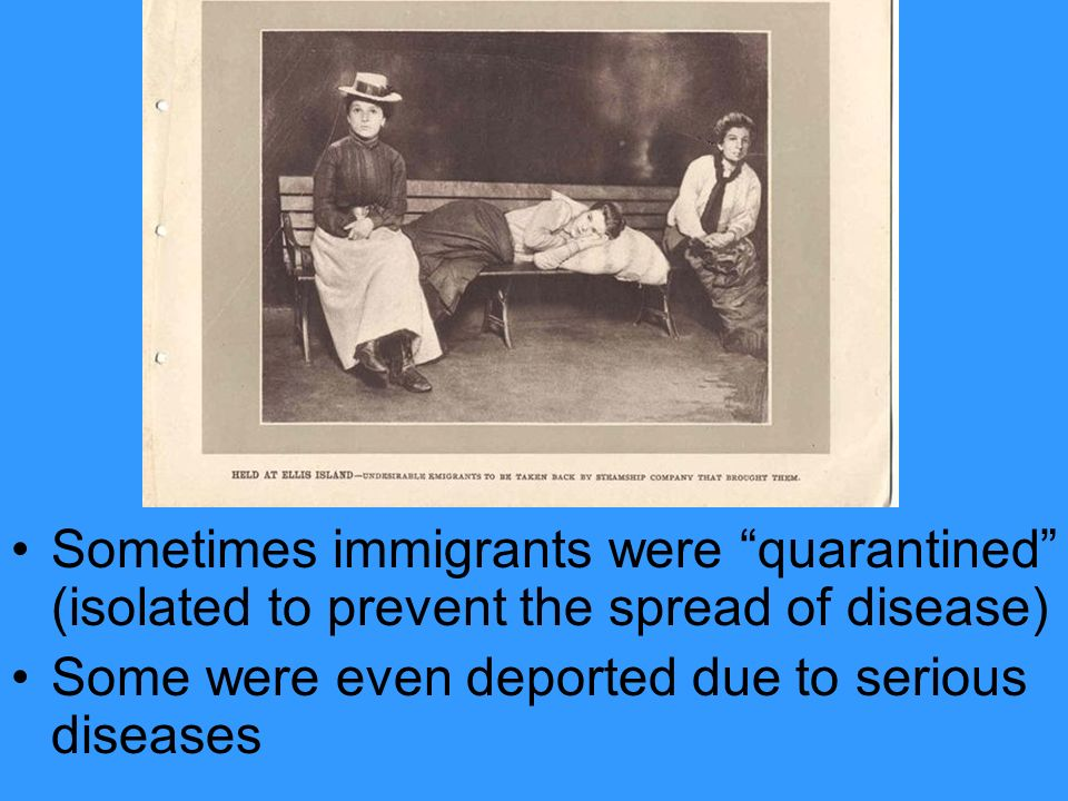 Sometimes immigrants were quarantined (isolated to prevent the spread of disease)