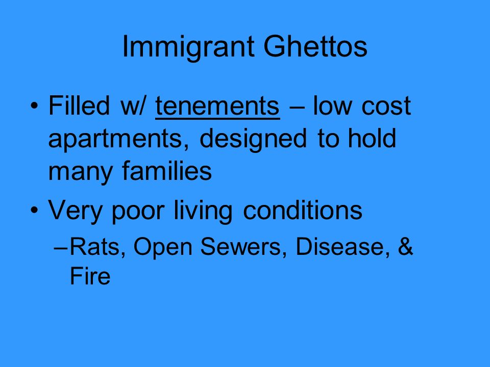 Immigrant Ghettos Filled w/ tenements – low cost apartments, designed to hold many families. Very poor living conditions.