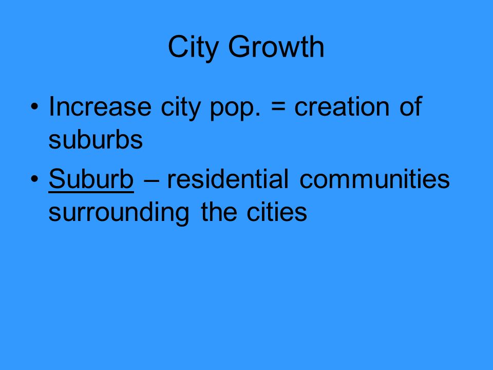 City Growth Increase city pop. = creation of suburbs