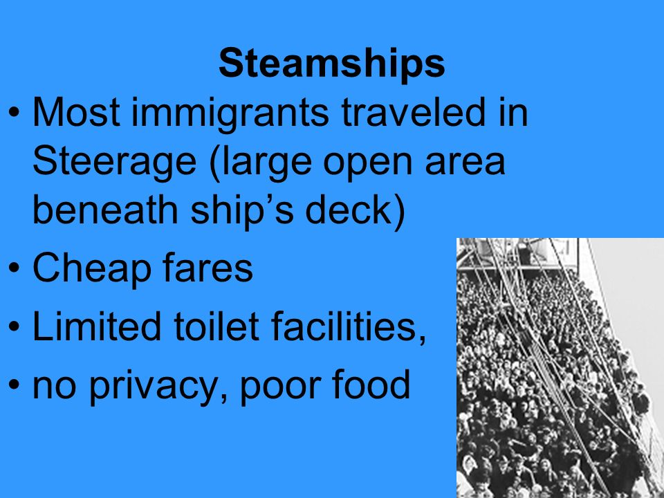 Steamships Most immigrants traveled in Steerage (large open area beneath ship's deck) Cheap fares.