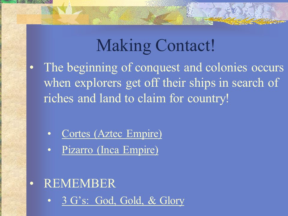 Making Contact! The beginning of conquest and colonies occurs when explorers get off their ships in search of riches and land to claim for country!