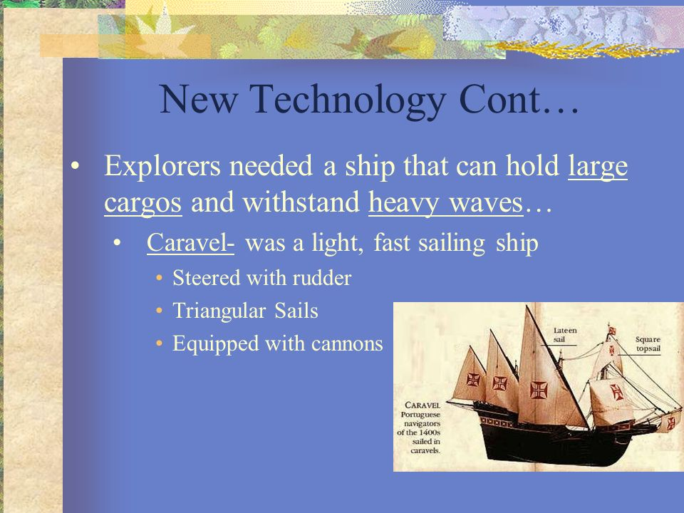 New Technology Cont… Explorers needed a ship that can hold large cargos and withstand heavy waves… Caravel- was a light, fast sailing ship.