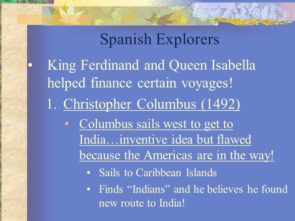 Spanish Explorers King Ferdinand and Queen Isabella helped finance certain voyages! Christopher Columbus (1492)