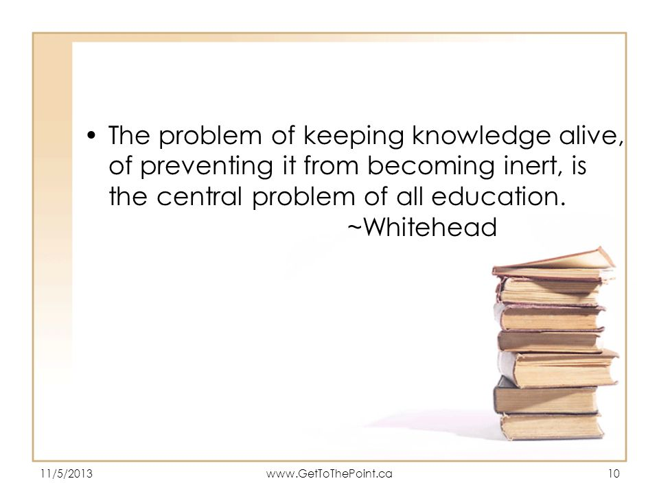 The problem of keeping knowledge alive, of preventing it from becoming inert, is the central problem of all education. ~Whitehead