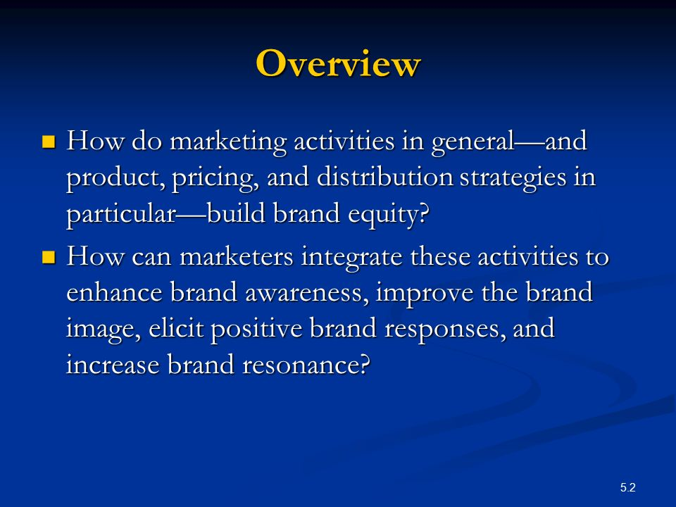 Overview How do marketing activities in general—and product, pricing, and distribution strategies in particular—build brand equity