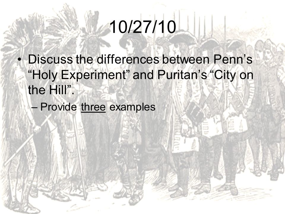 10/27/10 Discuss the differences between Penn's Holy Experiment and Puritan's City on the Hill .