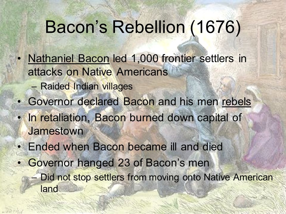 Bacon's Rebellion (1676) Nathaniel Bacon led 1,000 frontier settlers in attacks on Native Americans.