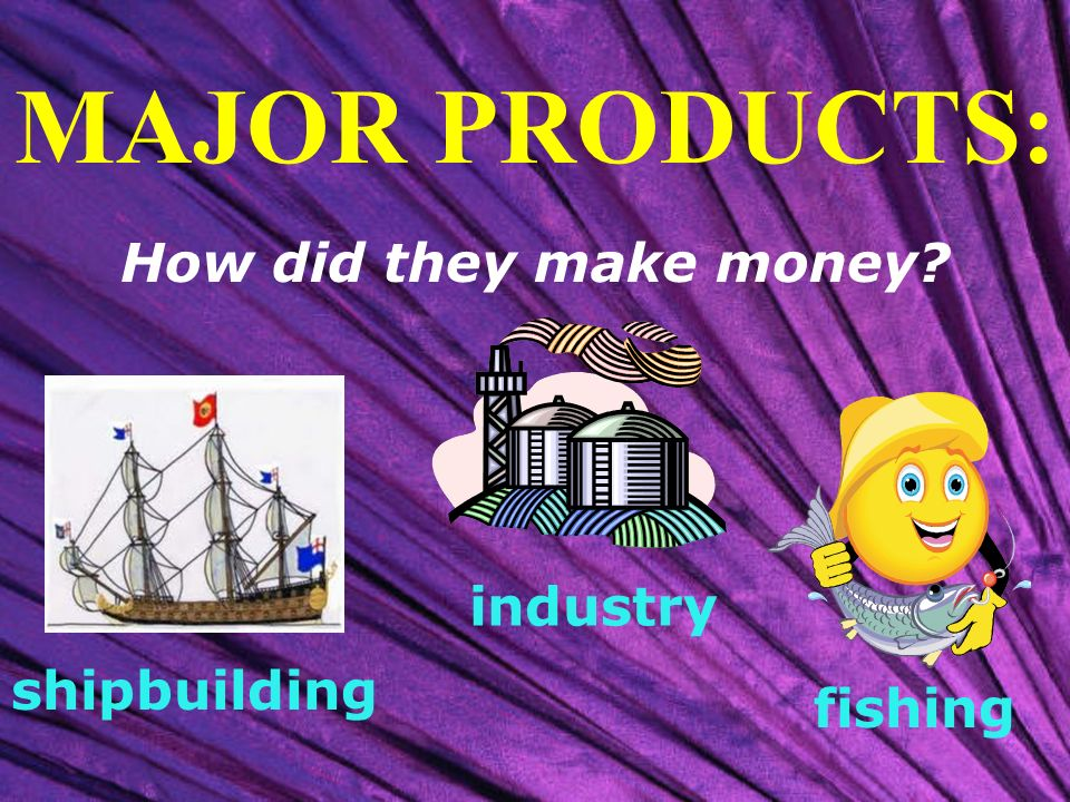 MAJOR PRODUCTS: How did they make money industry shipbuilding fishing