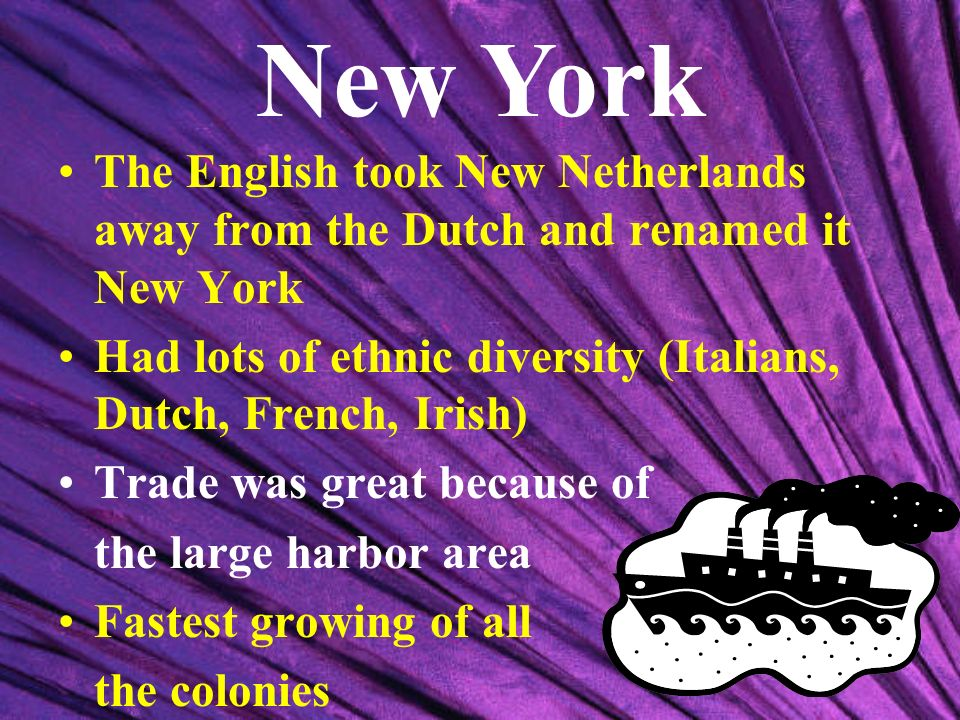 New York The English took New Netherlands away from the Dutch and renamed it New York. Had lots of ethnic diversity (Italians, Dutch, French, Irish)