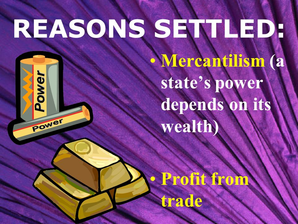 REASONS SETTLED: Mercantilism (a state's power depends on its wealth)