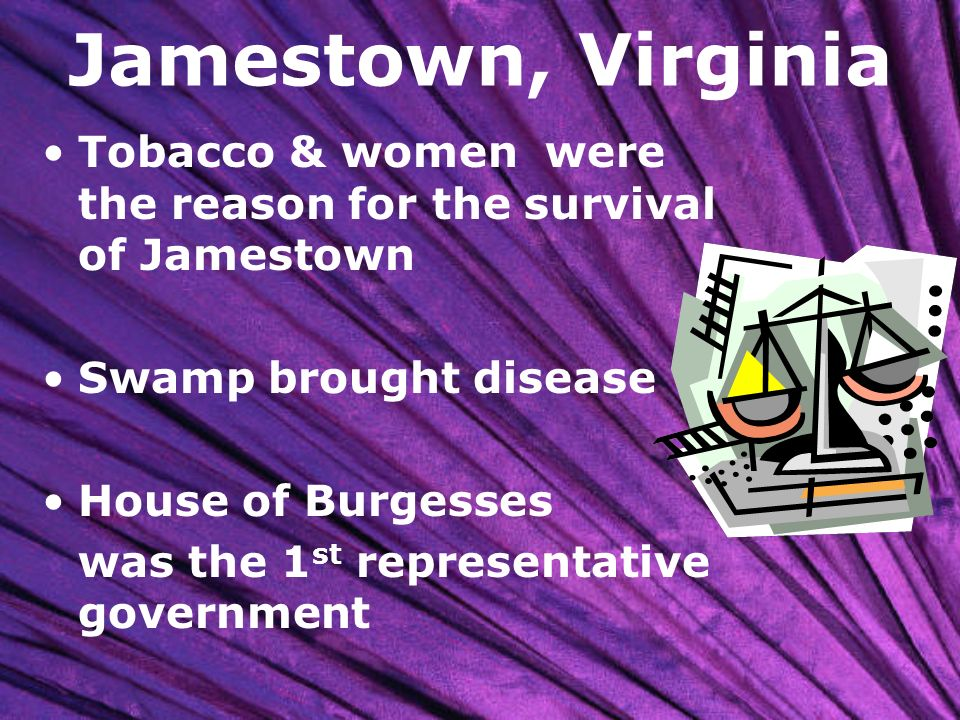 Jamestown, Virginia Tobacco & women were the reason for the survival of Jamestown. Swamp brought disease.