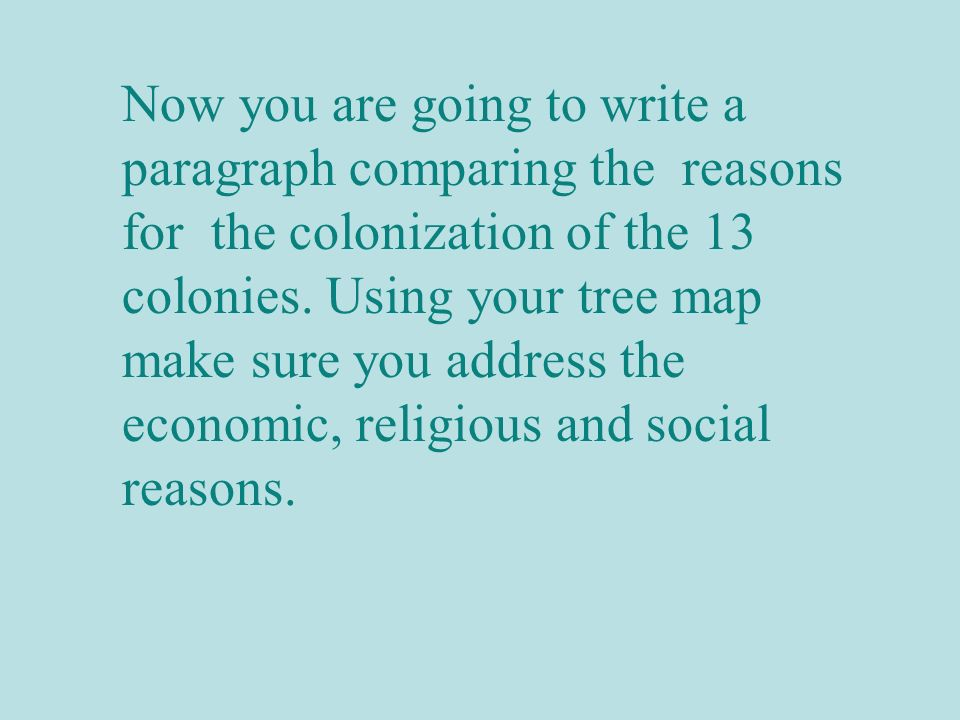 Now you are going to write a paragraph comparing the reasons for the colonization of the 13 colonies.