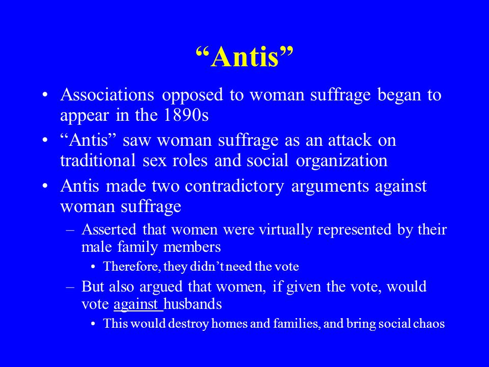 Antis Associations opposed to woman suffrage began to appear in the 1890s.