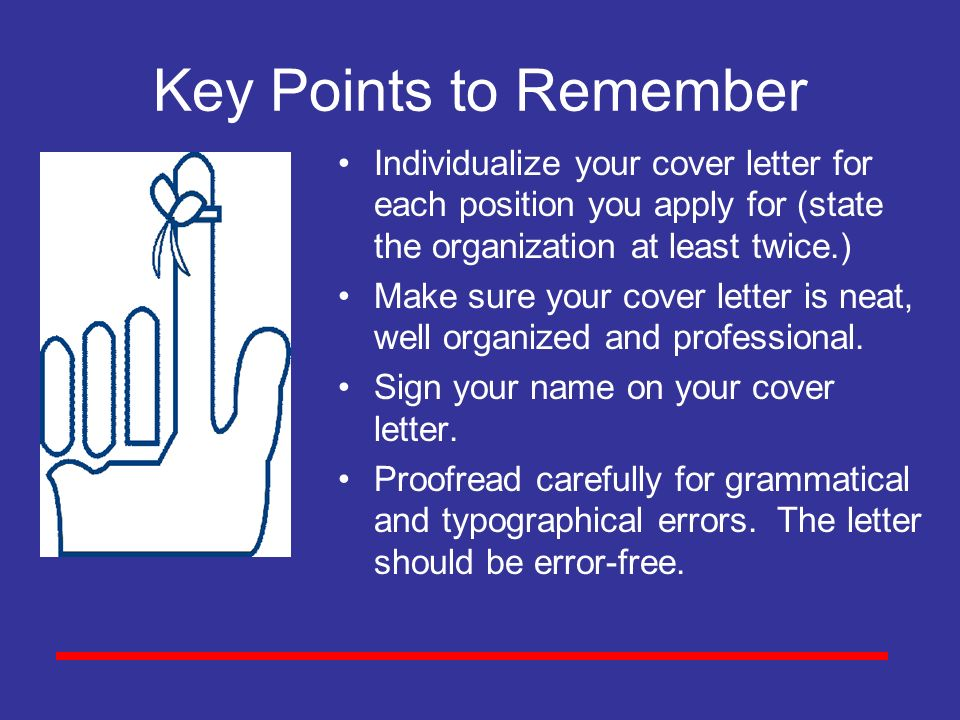Key Points to Remember Individualize your cover letter for each position you apply for (state the organization at least twice.)