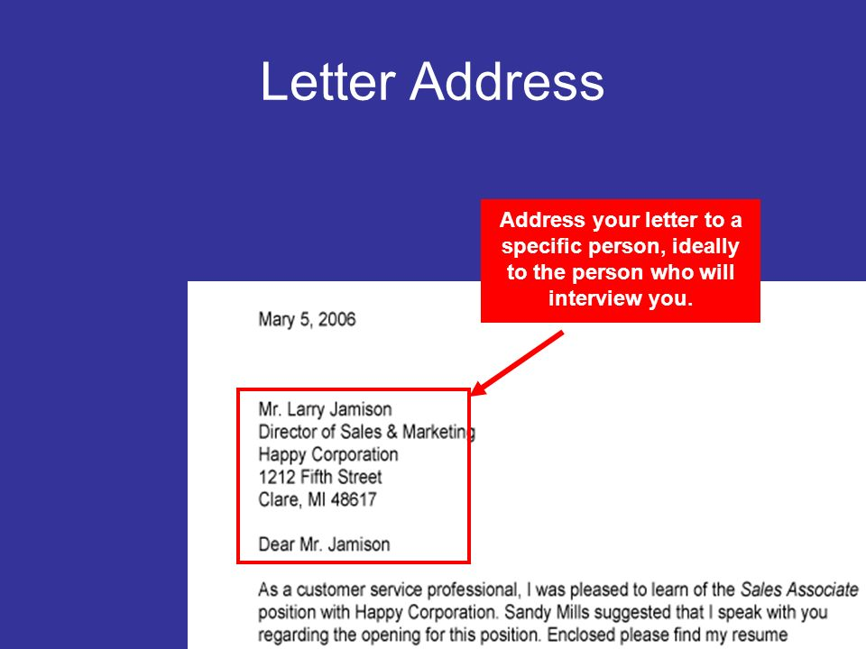Letter Address Address your letter to a specific person, ideally to the person who will interview you.