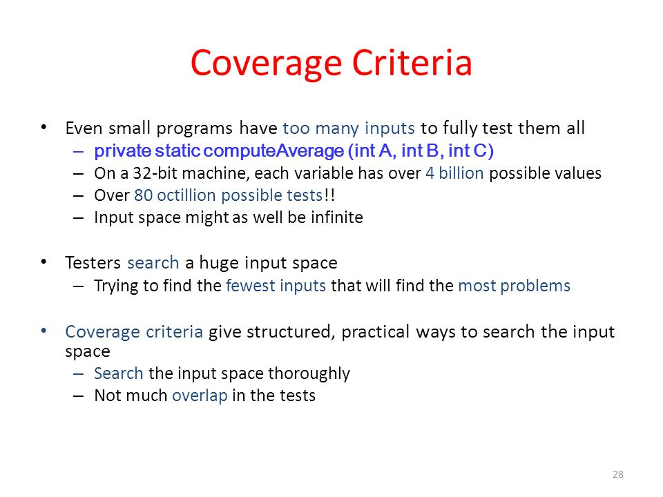 Coverage Criteria Even small programs have too many inputs to fully test them all. private static computeAverage (int A, int B, int C)