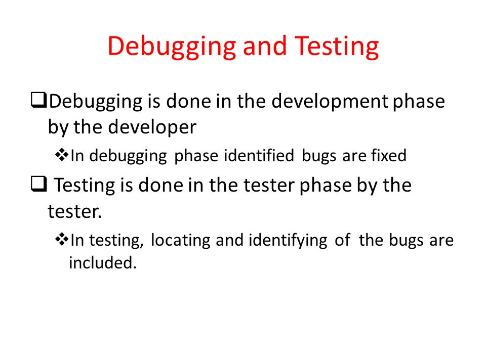 Debugging and Testing Debugging is done in the development phase by the developer. In debugging phase identified bugs are fixed.