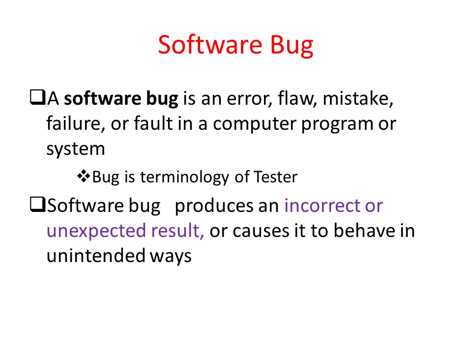 Software Bug A software bug is an error, flaw, mistake, failure, or fault in a computer program or system.
