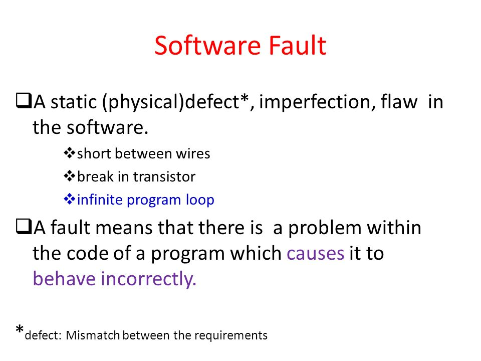 Software Fault A static (physical)defect*, imperfection, flaw in the software. short between wires.