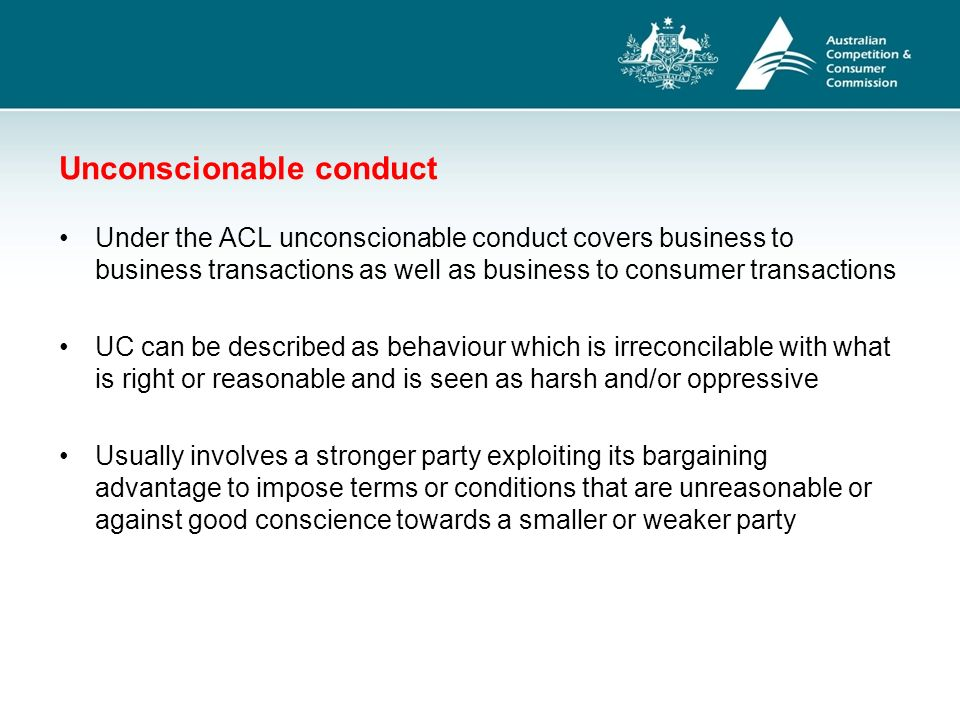 unconscionable conduct Unconscionable conduct is also prohibited under a number of industry-specific legislative schemes for example, legislation governing retail tenancy, an industry the panel has been asked to consider in its review, in each jurisdiction prohibits unconscionable or similarly unfair conduct by parties to a retail lease.
