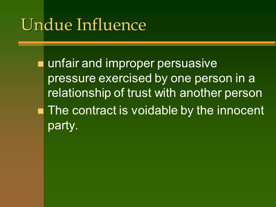 Undue Influence unfair and improper persuasive pressure exercised by one person in a relationship of trust with another person.