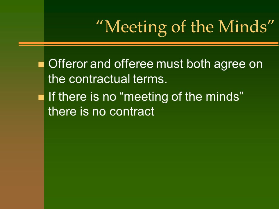 Meeting of the Minds Offeror and offeree must both agree on the contractual terms.