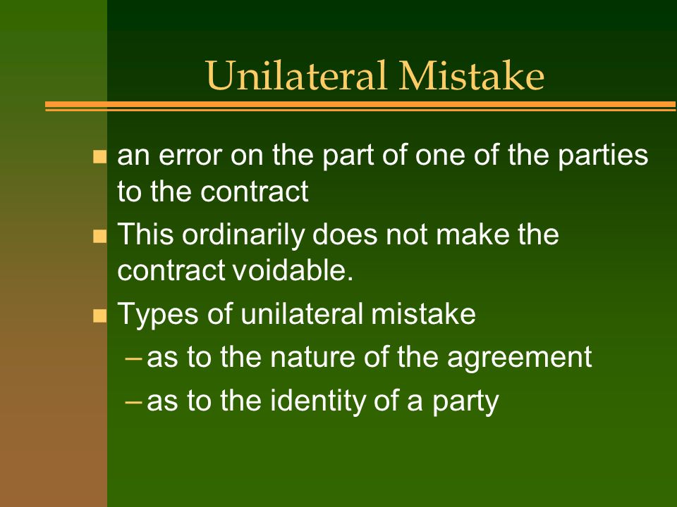 Unilateral Mistake an error on the part of one of the parties to the contract. This ordinarily does not make the contract voidable.