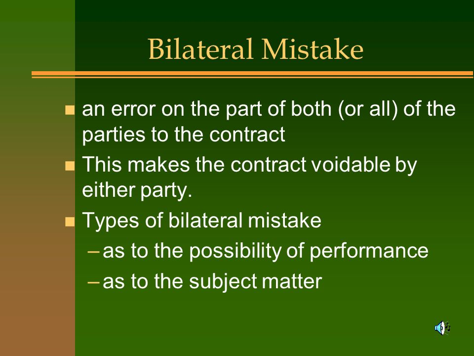 Bilateral Mistake an error on the part of both (or all) of the parties to the contract. This makes the contract voidable by either party.