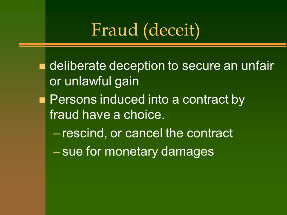 Fraud (deceit) deliberate deception to secure an unfair or unlawful gain. Persons induced into a contract by fraud have a choice.