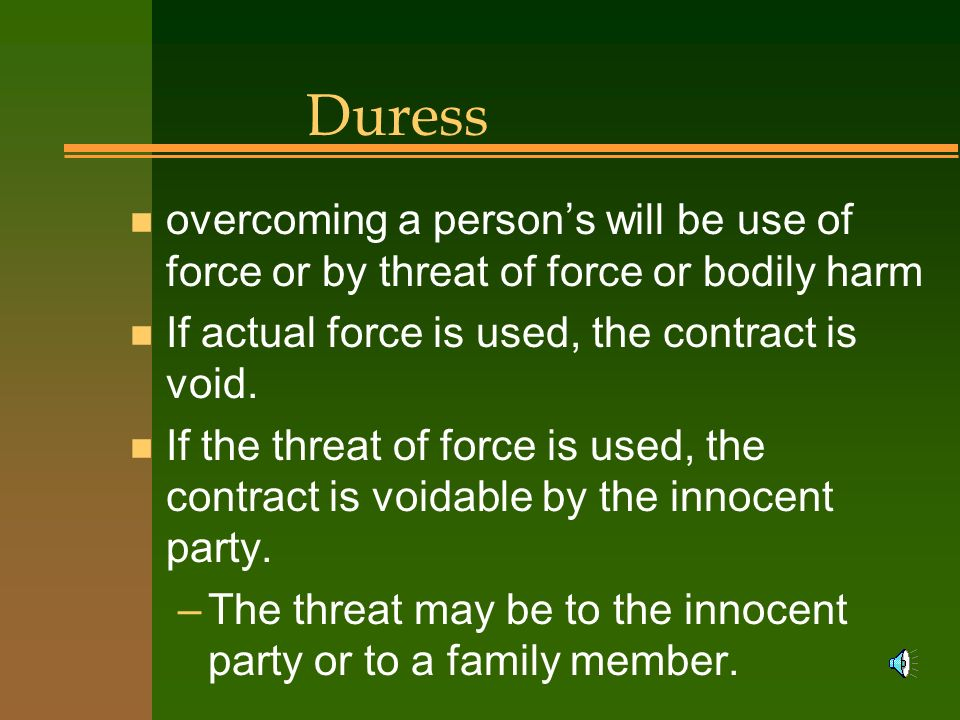 Duress overcoming a person's will be use of force or by threat of force or bodily harm. If actual force is used, the contract is void.