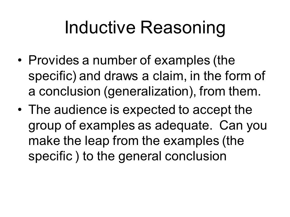 Inductive Reasoning Provides a number of examples (the specific) and draws a claim, in the form of a conclusion (generalization), from them.