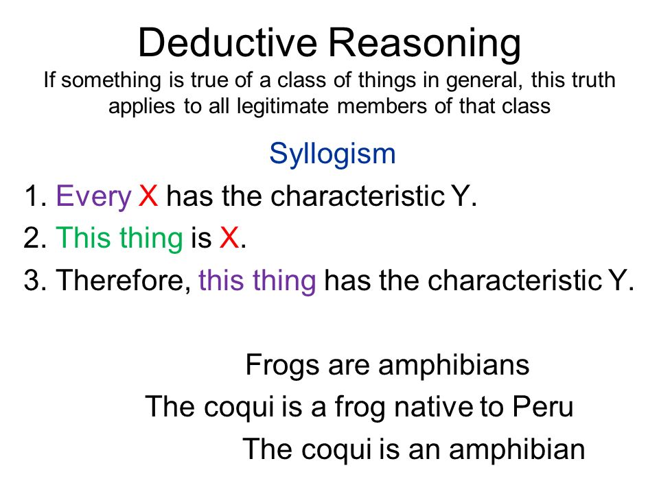 Deductive Reasoning If something is true of a class of things in general, this truth applies to all legitimate members of that class