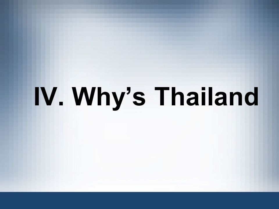 IV. Why's Thailand So why consider Thailand to expand your businesses
