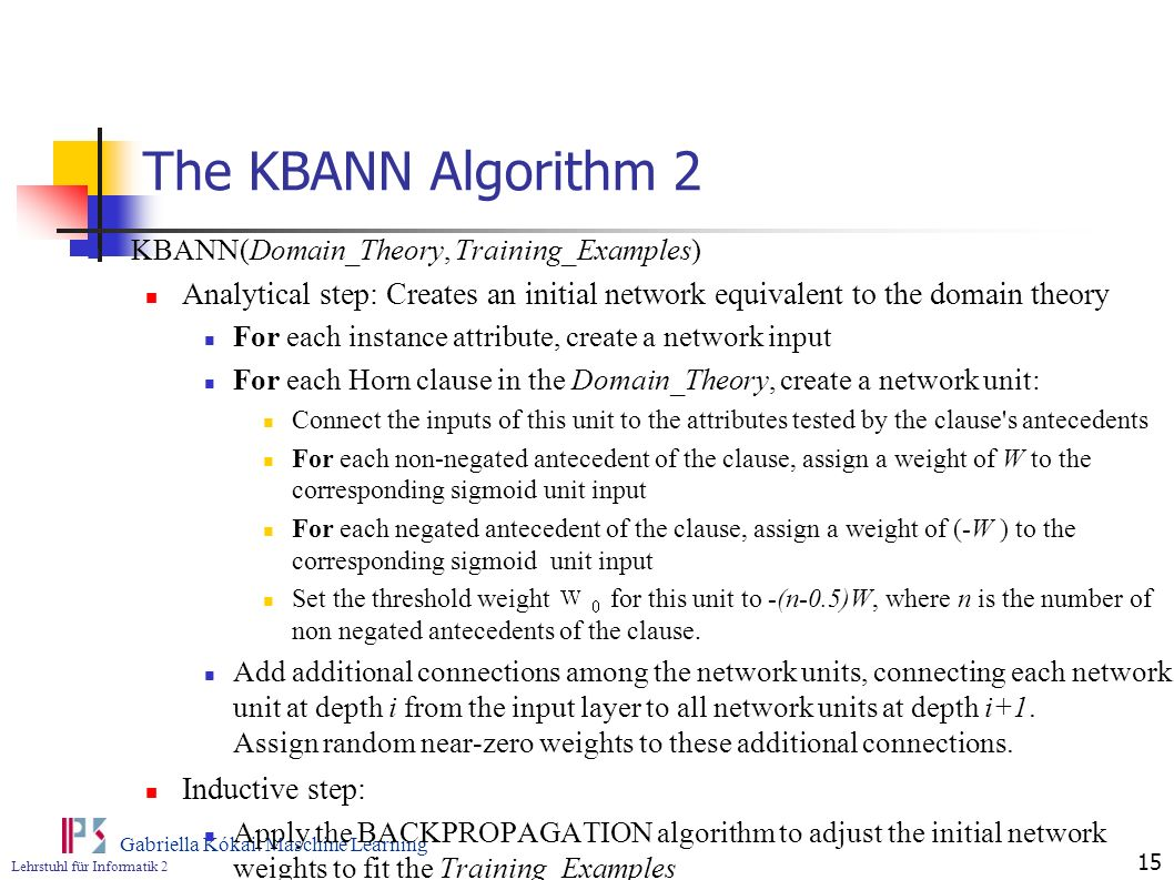 The KBANN Algorithm 2 KBANN(Domain_Theory, Training_Examples) Analytical step: Creates an initial network equivalent to the domain theory.