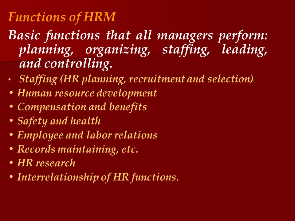Functions of HRM Basic functions that all managers perform: planning, organizing, staffing, leading, and controlling.