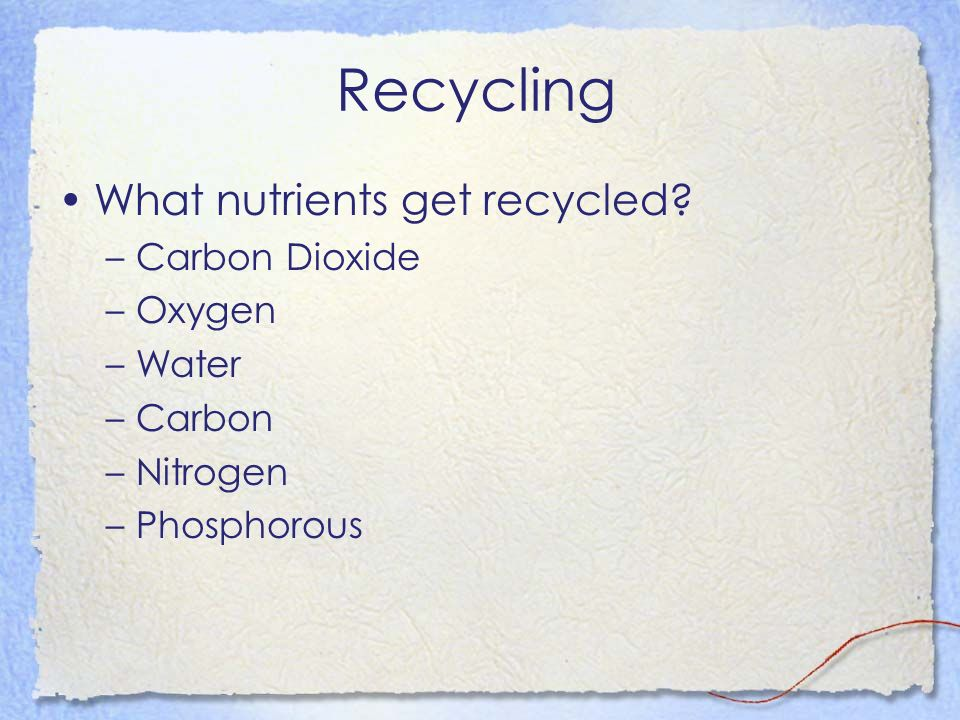 Recycling What nutrients get recycled Carbon Dioxide Oxygen Water