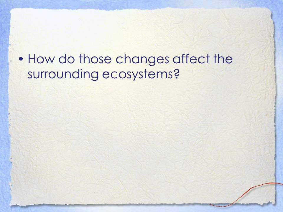 How do those changes affect the surrounding ecosystems