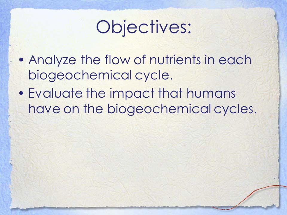Objectives: Analyze the flow of nutrients in each biogeochemical cycle.