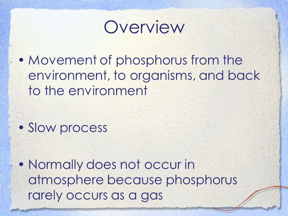 Overview Movement of phosphorus from the environment, to organisms, and back to the environment. Slow process.