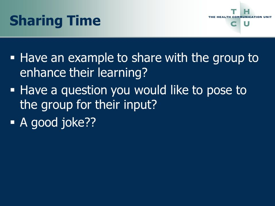 Sharing Time Have an example to share with the group to enhance their learning Have a question you would like to pose to the group for their input
